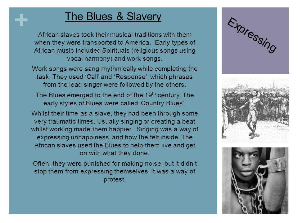 + The Blues & Slavery African slaves took their musical traditions with them when they were transported to America. Early types of African music inclu