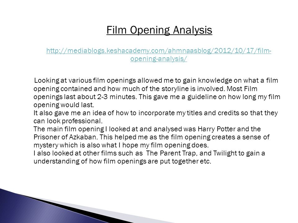 http://mediablogs.keshacademy.com/ahmnaasblog/2012/10/17/film- opening-analysis/ Looking at various film openings allowed me to gain knowledge on what a film opening contained and how much of the storyline is involved.