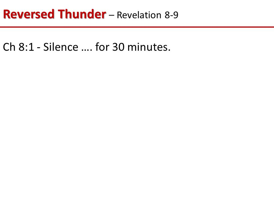 Reversed Thunder Reversed Thunder – Revelation 8-9 Ch 8:1 - Silence …. for 30 minutes.
