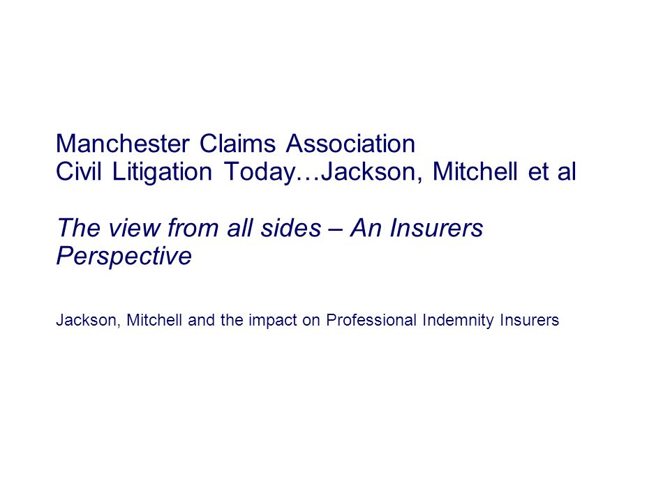 Jackson, Mitchell and the impact on Professional Indemnity Insurers Manchester Claims Association Civil Litigation Today…Jackson, Mitchell et al The view from all sides – An Insurers Perspective