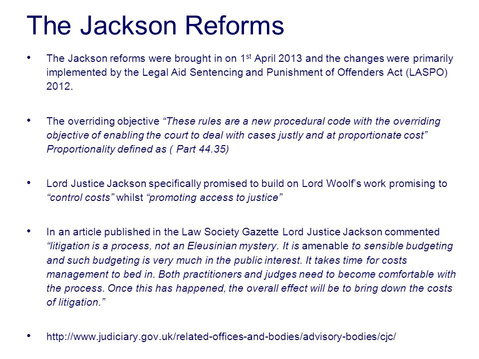 The Jackson Reforms The Jackson reforms were brought in on 1 st April 2013 and the changes were primarily implemented by the Legal Aid Sentencing and Punishment of Offenders Act (LASPO) 2012.