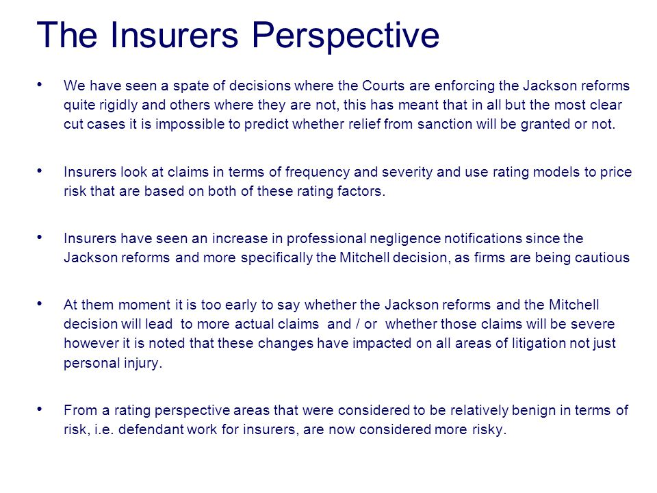 The Insurers Perspective We have seen a spate of decisions where the Courts are enforcing the Jackson reforms quite rigidly and others where they are not, this has meant that in all but the most clear cut cases it is impossible to predict whether relief from sanction will be granted or not.