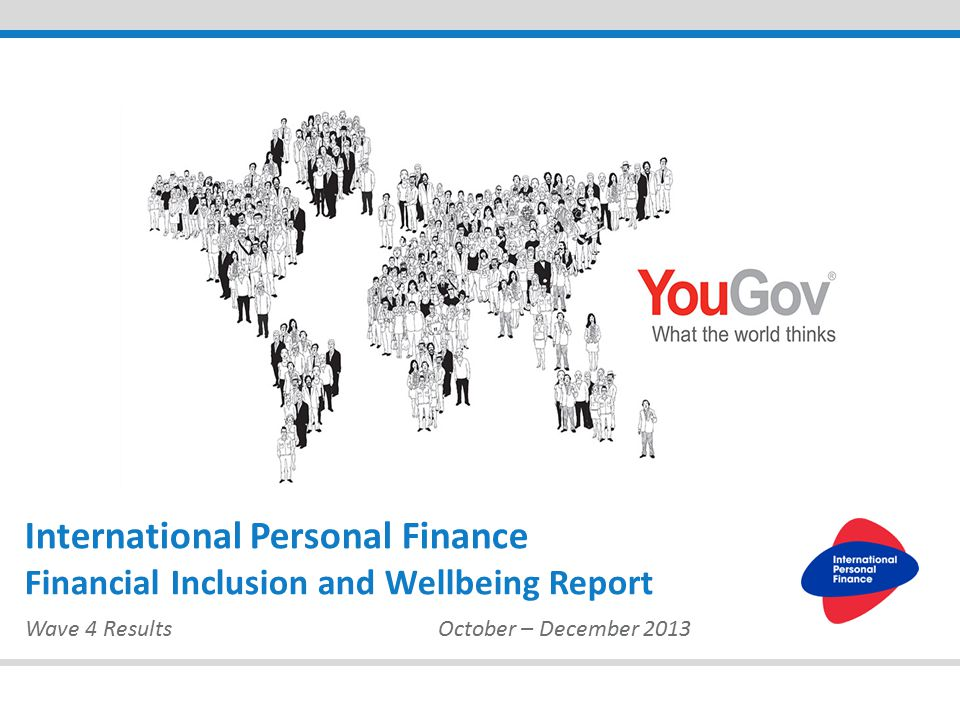 Wave 4 ResultsOctober – December 2013 International Personal Finance Financial Inclusion and Wellbeing Report