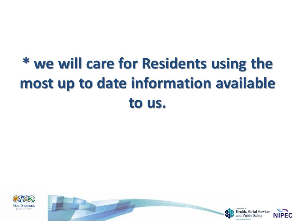 * we will care for Residents using the most up to date information available to us.