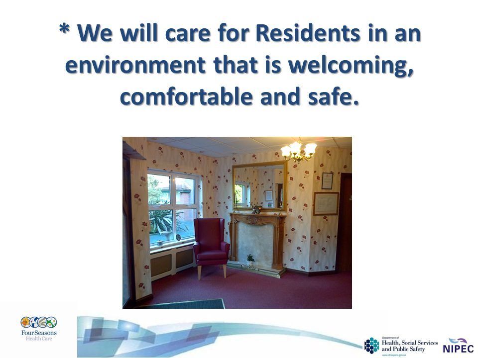 * We will care for Residents in an environment that is welcoming, comfortable and safe.