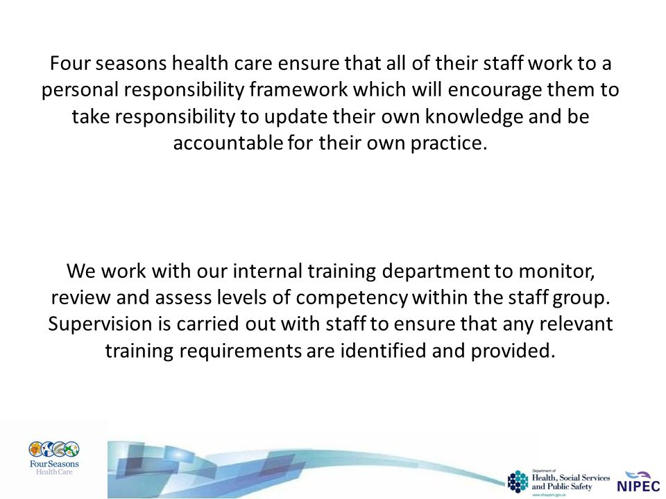 Four seasons health care ensure that all of their staff work to a personal responsibility framework which will encourage them to take responsibility t