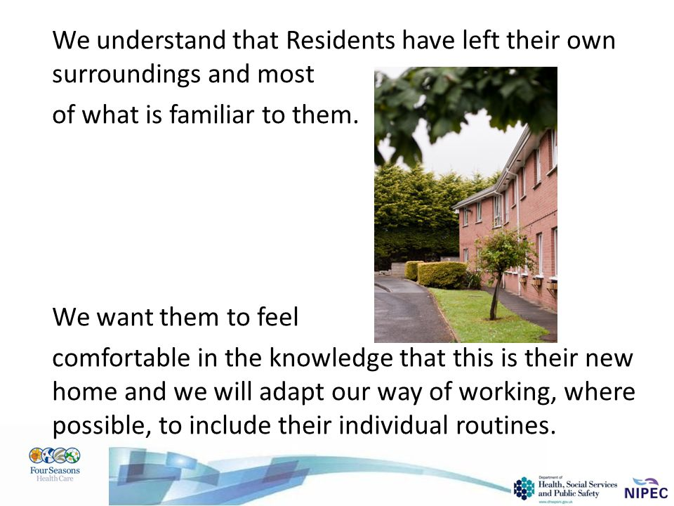 We understand that Residents have left their own surroundings and most of what is familiar to them. We want them to feel comfortable in the knowledge