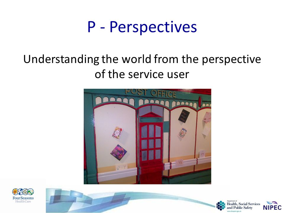 P - Perspectives Understanding the world from the perspective of the service user