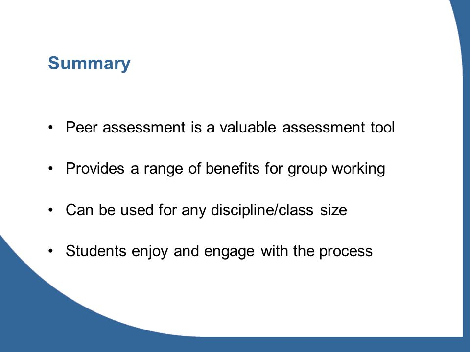 Summary Peer assessment is a valuable assessment tool Provides a range of benefits for group working Can be used for any discipline/class size Students enjoy and engage with the process