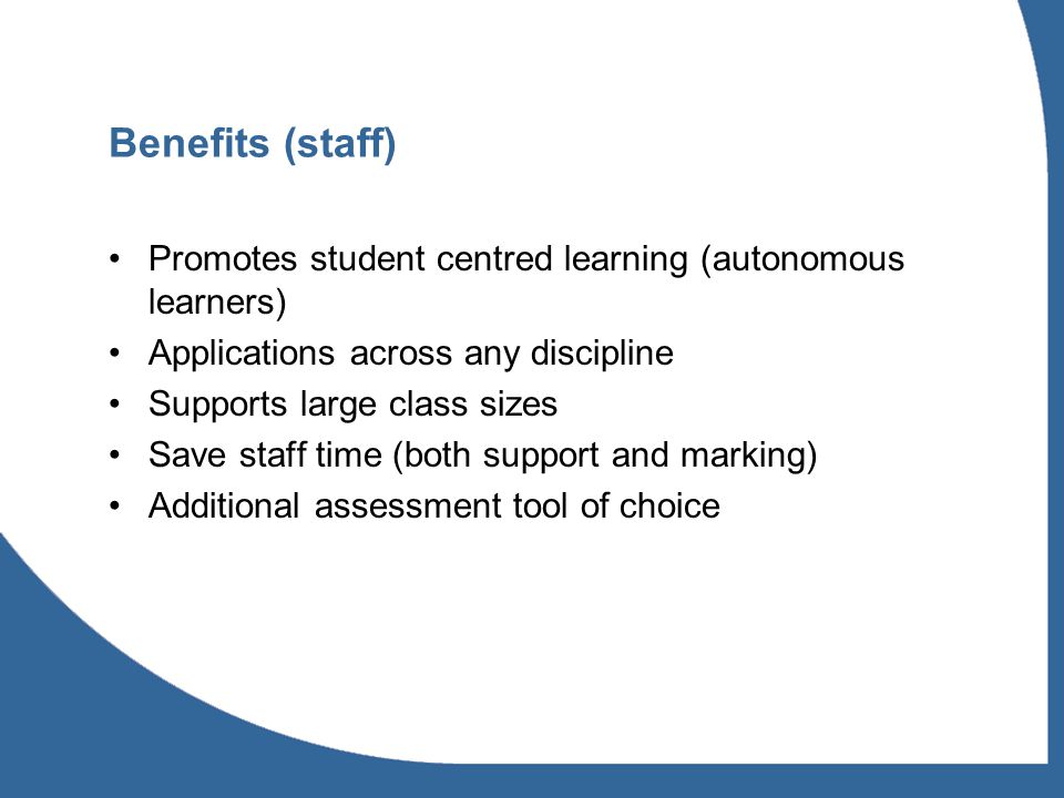Benefits (staff) Promotes student centred learning (autonomous learners) Applications across any discipline Supports large class sizes Save staff time (both support and marking) Additional assessment tool of choice