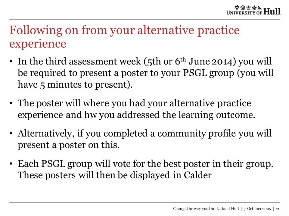 Following on from your alternative practice experience In the third assessment week (5th or 6 th June 2014) you will be required to present a poster to your PSGL group (you will have 5 minutes to present).