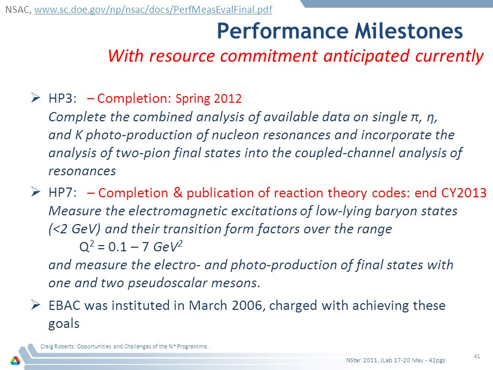 Performance Milestones  HP3: Complete the combined analysis of available data on single π, η, and K photo-production of nucleon resonances and incorporate the analysis of two-pion final states into the coupled-channel analysis of resonances  HP7: Measure the electromagnetic excitations of low-lying baryon states (<2 GeV) and their transition form factors over the range Q 2 = 0.1 – 7 GeV 2 and measure the electro- and photo-production of final states with one and two pseudoscalar mesons.