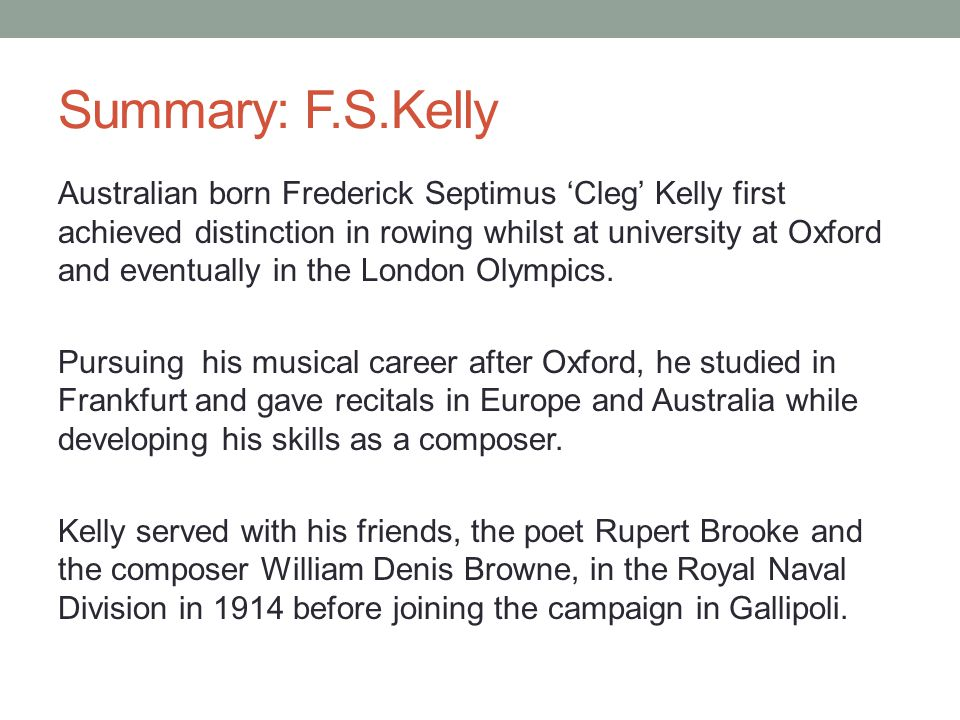 Summary: F.S.Kelly Australian born Frederick Septimus 'Cleg' Kelly first achieved distinction in rowing whilst at university at Oxford and eventually in the London Olympics.