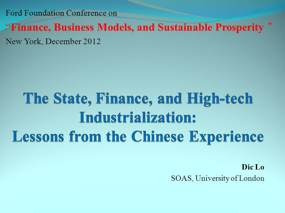 """Ford Foundation Conference on """"Finance, Business Models, and Sustainable Prosperity """" New York, December 2012 Dic Lo SOAS, University of London"""