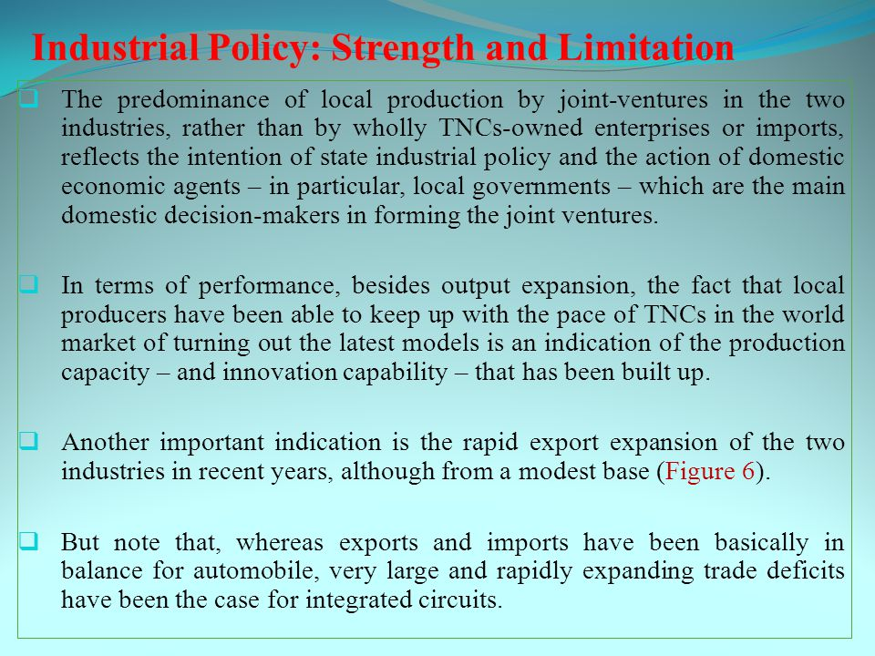 Industrial Policy: Strength and Limitation  The predominance of local production by joint-ventures in the two industries, rather than by wholly TNCs-owned enterprises or imports, reflects the intention of state industrial policy and the action of domestic economic agents – in particular, local governments – which are the main domestic decision-makers in forming the joint ventures.