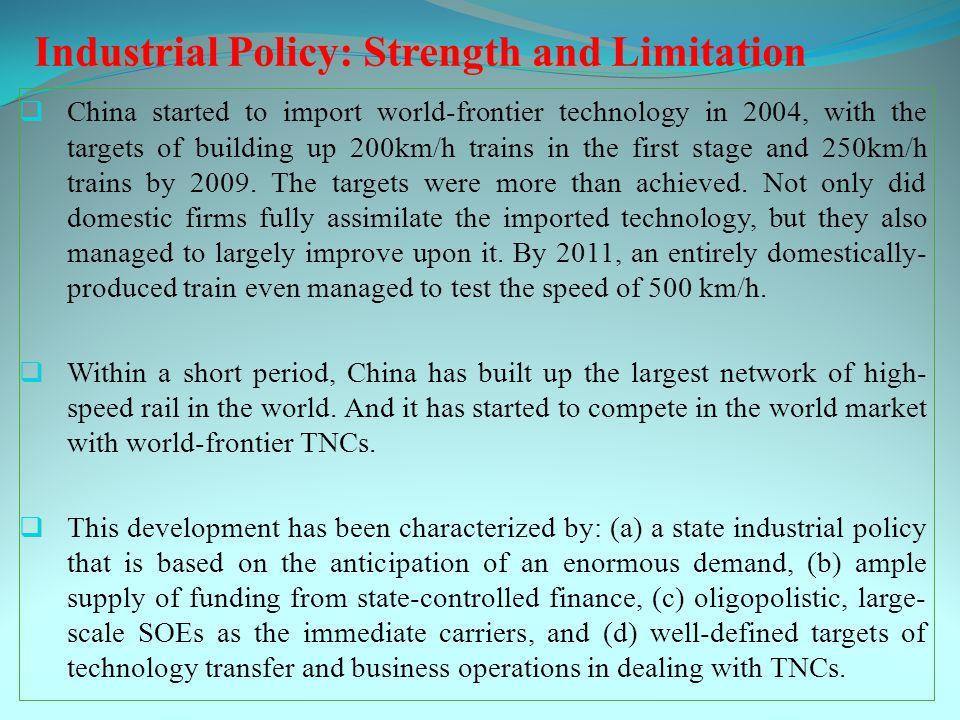 Industrial Policy: Strength and Limitation  China started to import world-frontier technology in 2004, with the targets of building up 200km/h trains in the first stage and 250km/h trains by 2009.