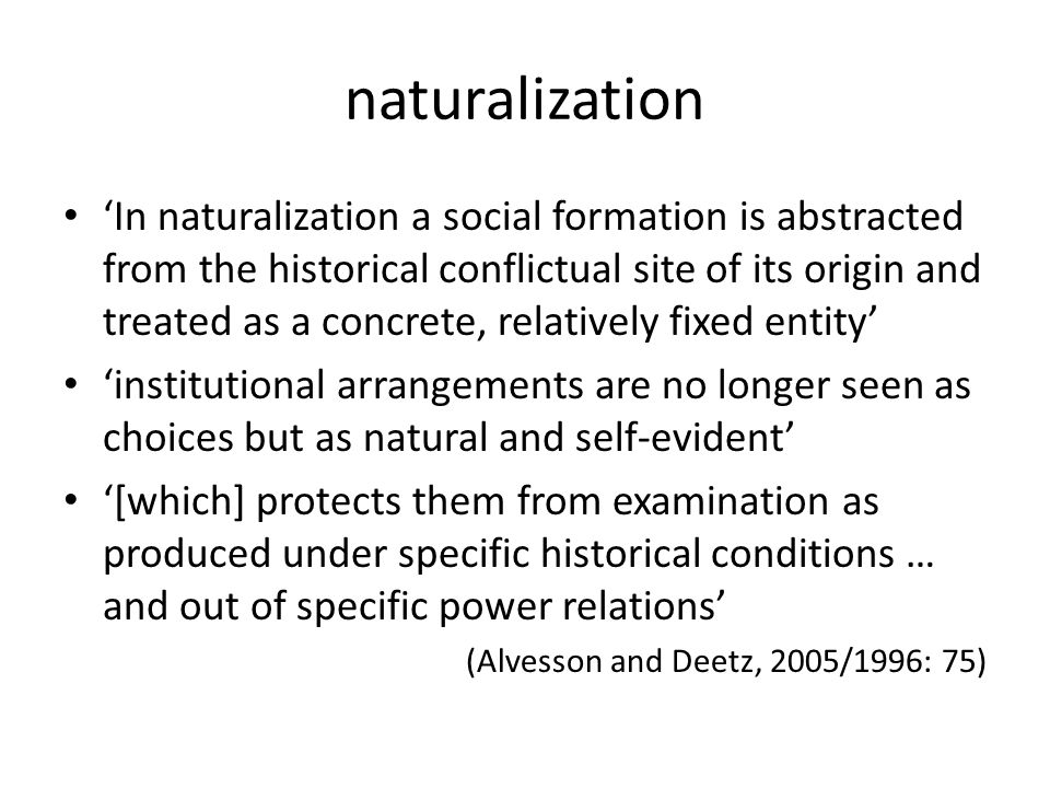 naturalization 'In naturalization a social formation is abstracted from the historical conflictual site of its origin and treated as a concrete, relatively fixed entity' 'institutional arrangements are no longer seen as choices but as natural and self-evident' '[which] protects them from examination as produced under specific historical conditions … and out of specific power relations' (Alvesson and Deetz, 2005/1996: 75)