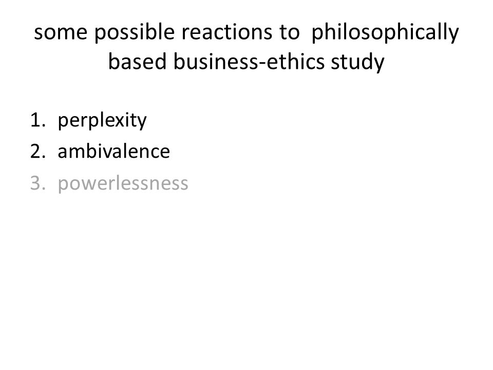 some possible reactions to philosophically based business-ethics study 1.perplexity 2.ambivalence 3.powerlessness