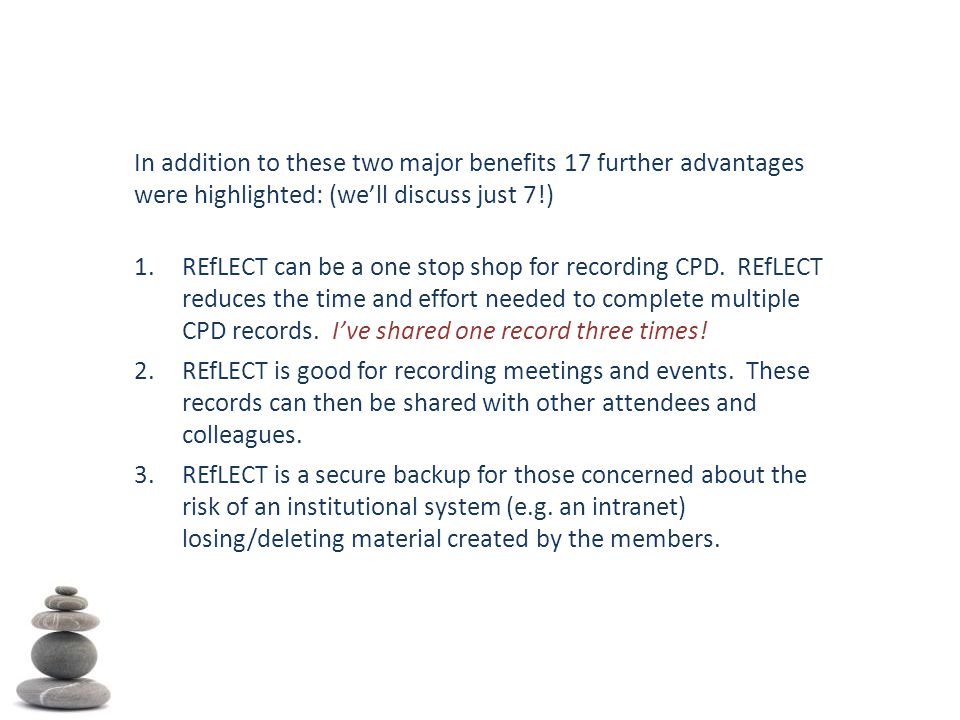 In addition to these two major benefits 17 further advantages were highlighted: (we'll discuss just 7!) 1.REfLECT can be a one stop shop for recording CPD.