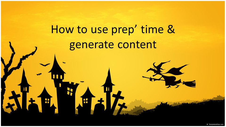 How to use prep' time & generate content