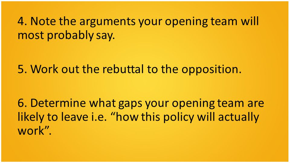 4. Note the arguments your opening team will most probably say.