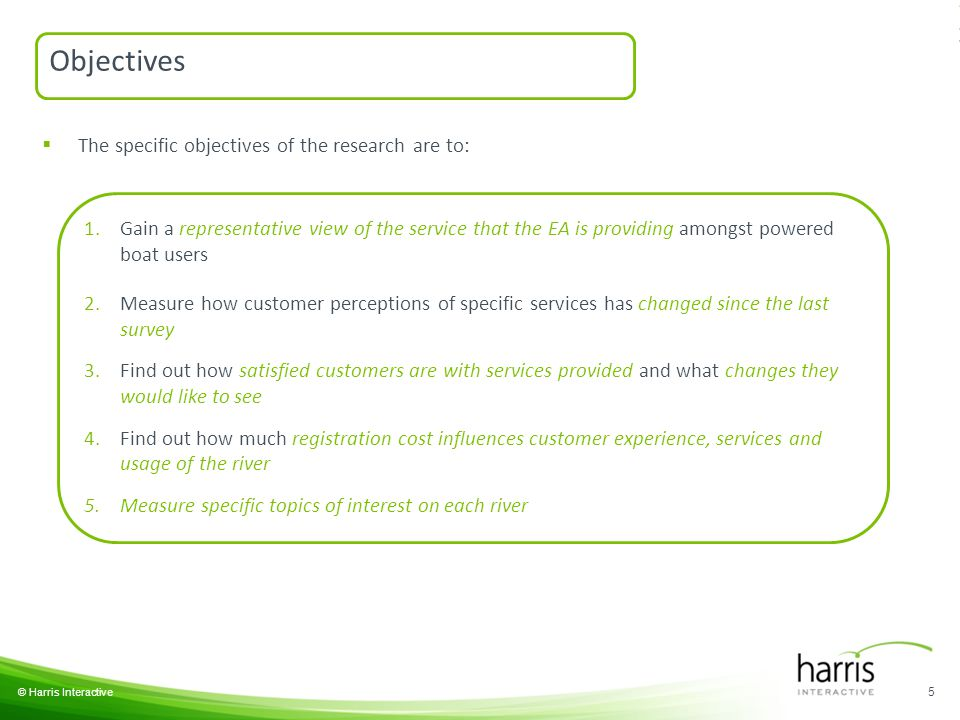 © Harris Interactive 5  The specific objectives of the research are to: 1.Gain a representative view of the service that the EA is providing amongst powered boat users 2.Measure how customer perceptions of specific services has changed since the last survey 3.Find out how satisfied customers are with services provided and what changes they would like to see 4.Find out how much registration cost influences customer experience, services and usage of the river 5.Measure specific topics of interest on each river Objectives