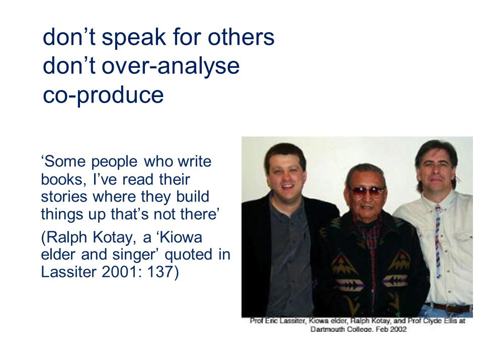 'Some people who write books, I've read their stories where they build things up that's not there' (Ralph Kotay, a 'Kiowa elder and singer' quoted in Lassiter 2001: 137) don't speak for others don't over-analyse co-produce