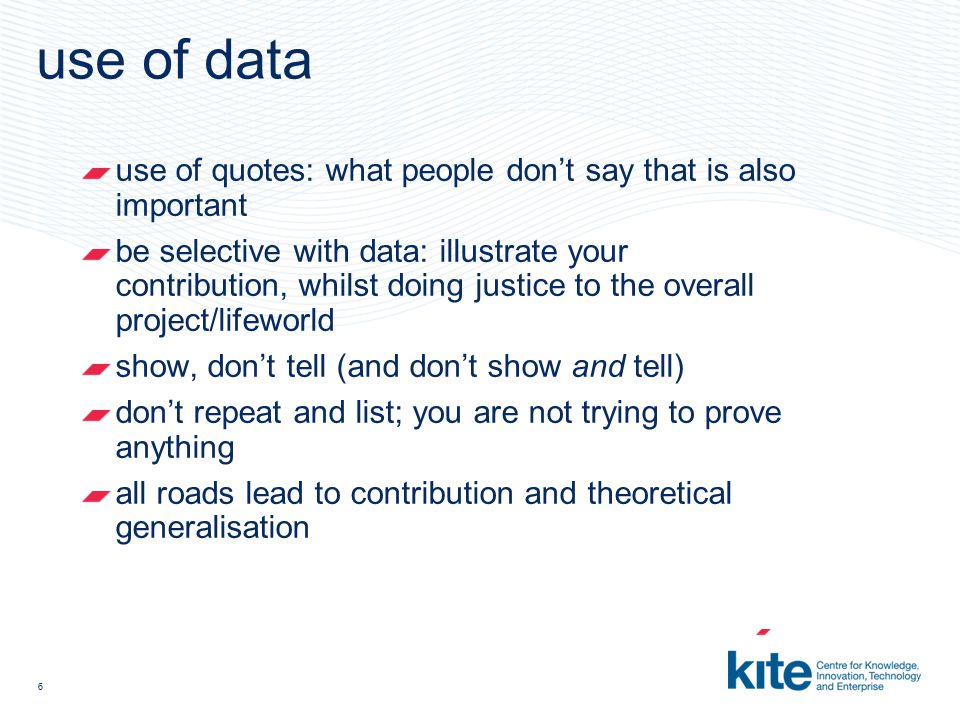 6 use of data use of quotes: what people don't say that is also important be selective with data: illustrate your contribution, whilst doing justice to the overall project/lifeworld show, don't tell (and don't show and tell) don't repeat and list; you are not trying to prove anything all roads lead to contribution and theoretical generalisation