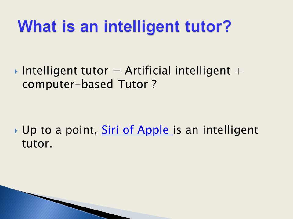  Intelligent tutor = Artificial intelligent + computer-based Tutor ?  Up to a point, Siri of Apple is an intelligent tutor.Siri of Apple