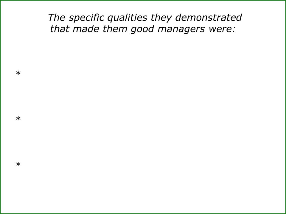 The specific qualities they demonstrated that made them good managers were: *