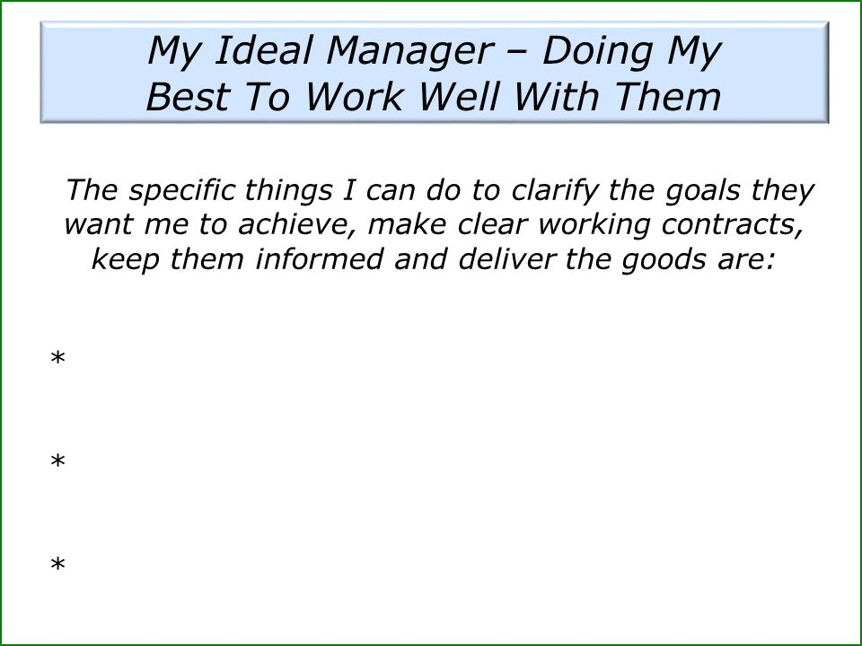 My Ideal Manager – Doing My Best To Work Well With Them The specific things I can do to clarify the goals they want me to achieve, make clear working contracts, keep them informed and deliver the goods are: * *