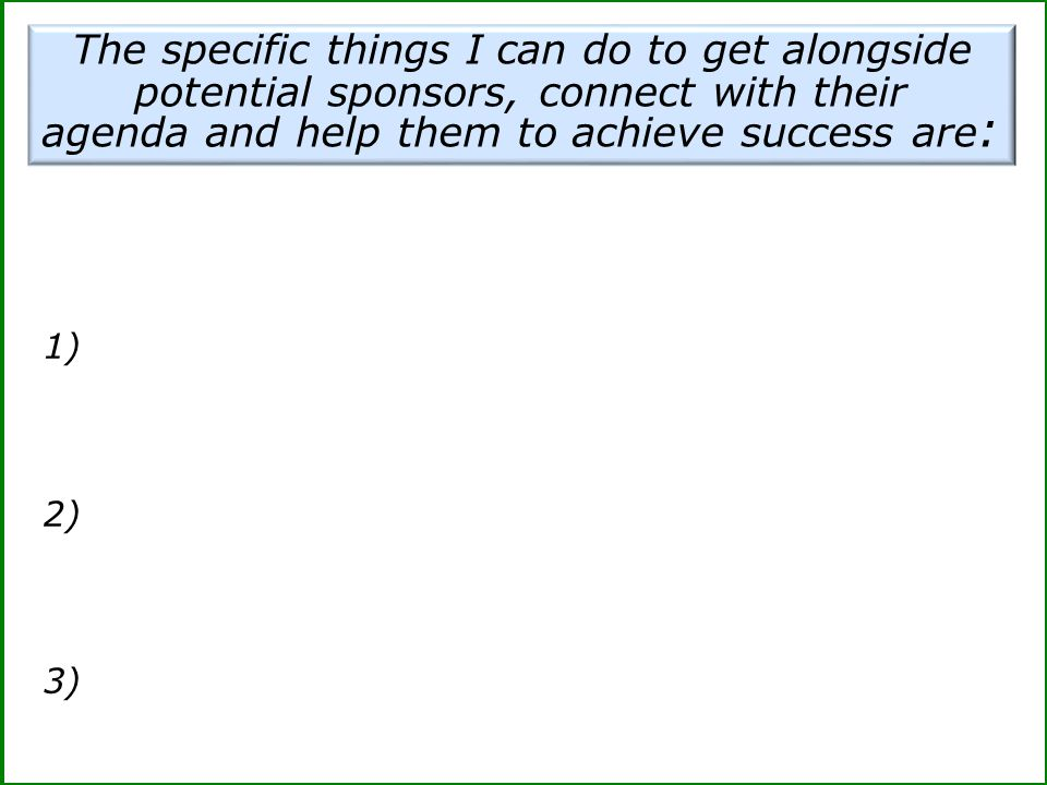 1) 2) 3) The specific things I can do to get alongside potential sponsors, connect with their agenda and help them to achieve success are :