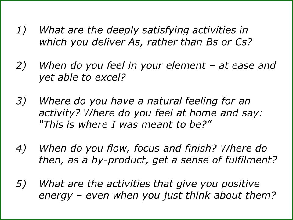 1)What are the deeply satisfying activities in which you deliver As, rather than Bs or Cs.