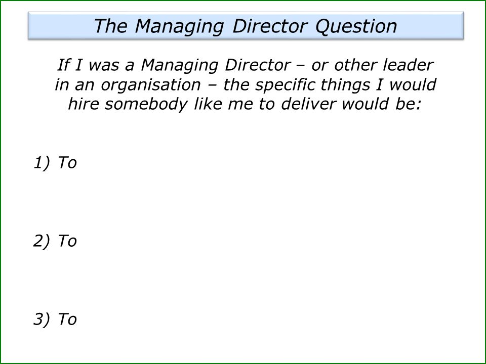 If I was a Managing Director – or other leader in an organisation – the specific things I would hire somebody like me to deliver would be: 1)To 2)To 3)To The Managing Director Question