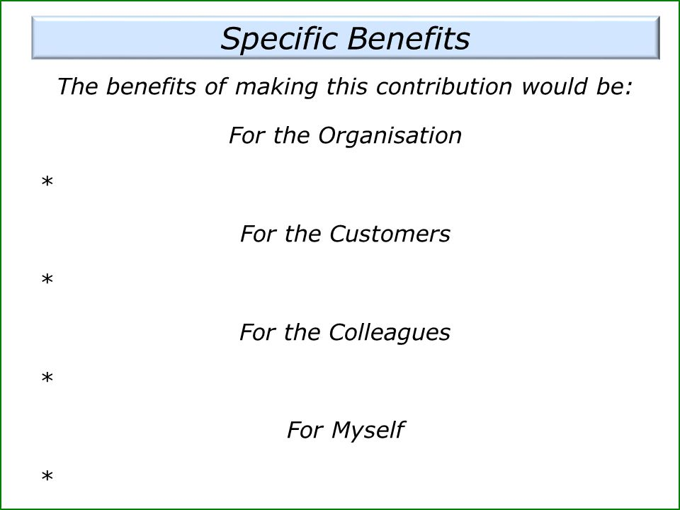 The benefits of making this contribution would be: For the Organisation * For the Customers * For the Colleagues * For Myself *
