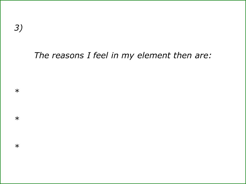 3) The reasons I feel in my element then are: *