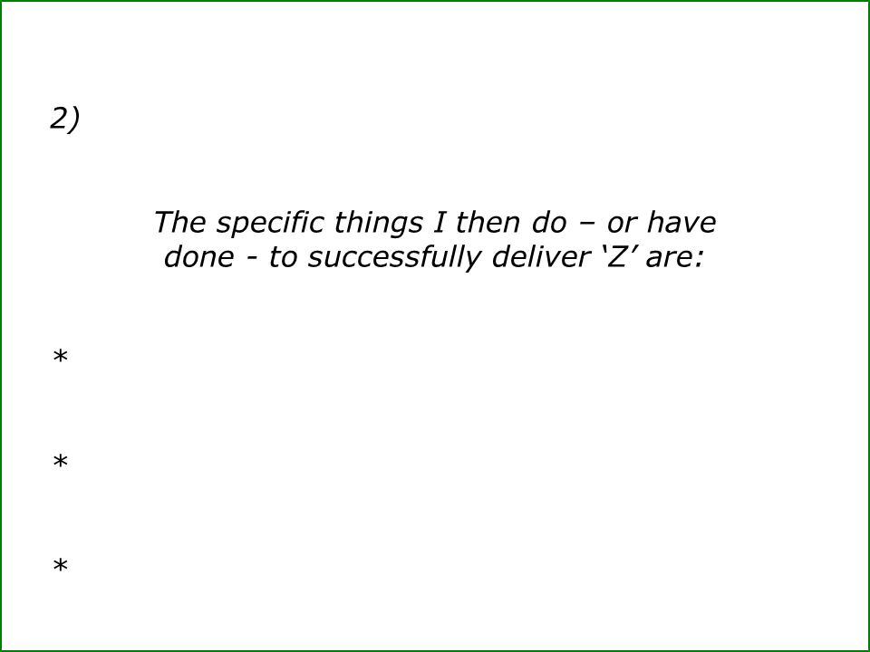 2) The specific things I then do – or have done - to successfully deliver 'Z' are: *