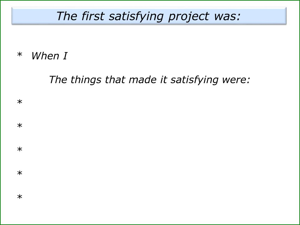 *When I The things that made it satisfying were: * The first satisfying project was: