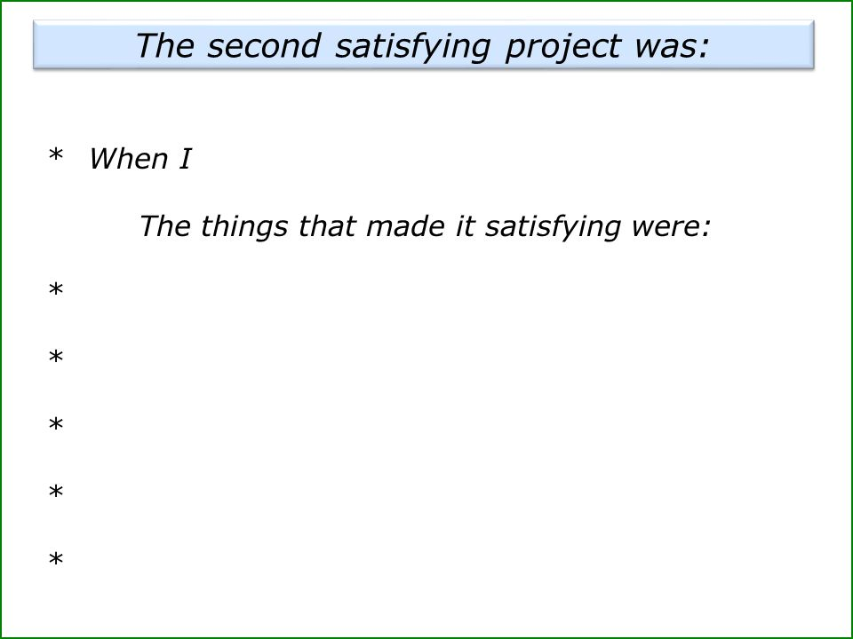 *When I The things that made it satisfying were: * The second satisfying project was: