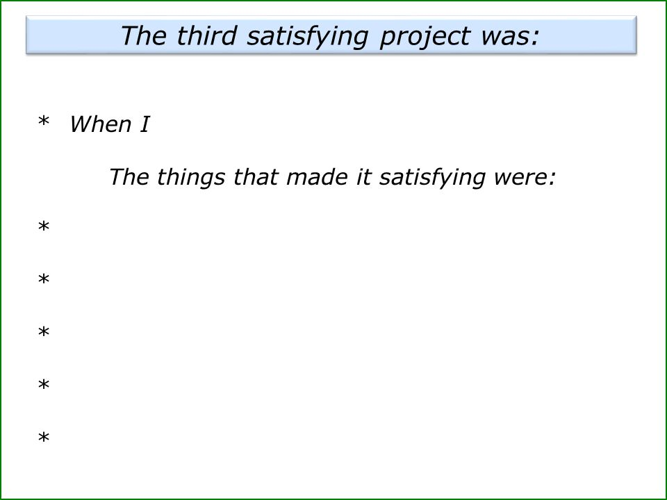 *When I The things that made it satisfying were: * The third satisfying project was: