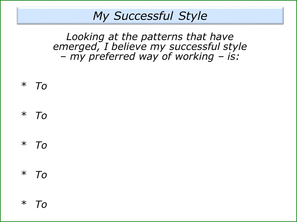 Looking at the patterns that have emerged, I believe my successful style – my preferred way of working – is: * To My Successful Style