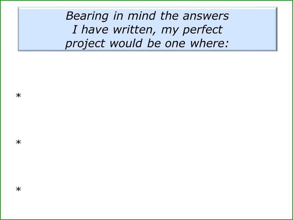 Bearing in mind the answers I have written, my perfect project would be one where: * * ** * *