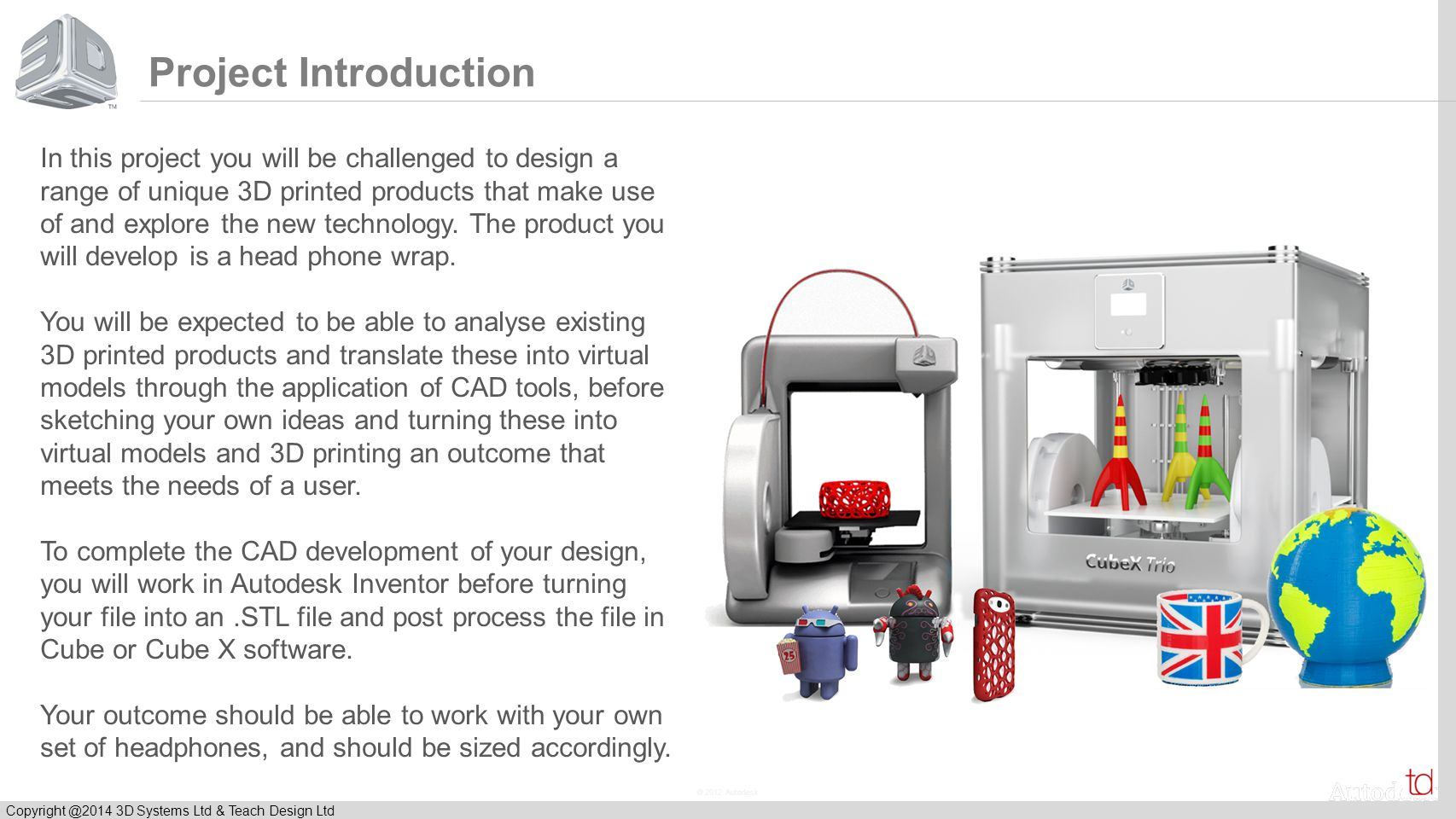 © 2012 Autodesk Copyright @2014 3D Systems Ltd & Teach Design Ltd Project Introduction In this project you will be challenged to design a range of uni