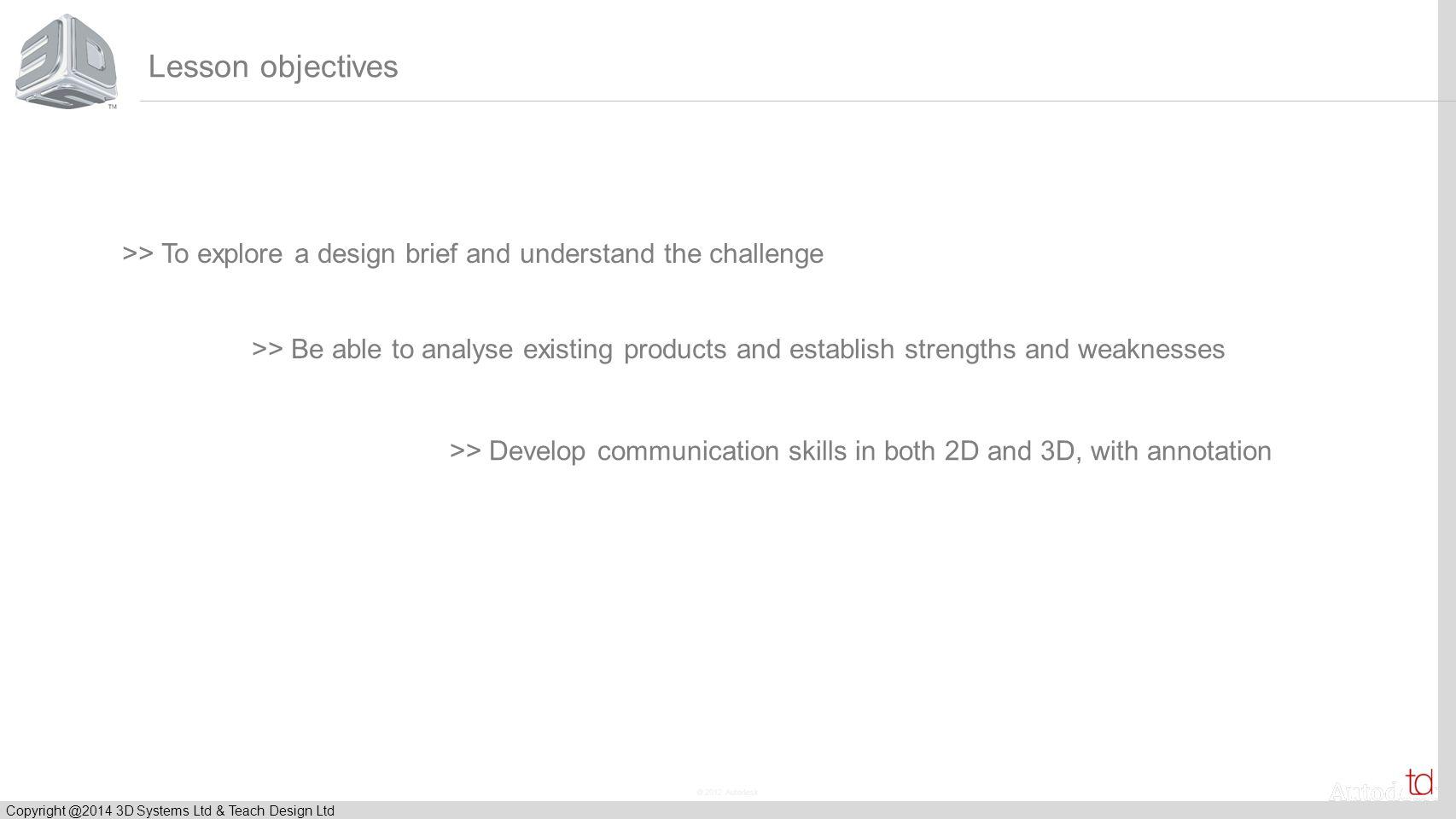 © 2012 Autodesk Copyright @2014 3D Systems Ltd & Teach Design Ltd To explore a design brief and develop a plan for professional design.