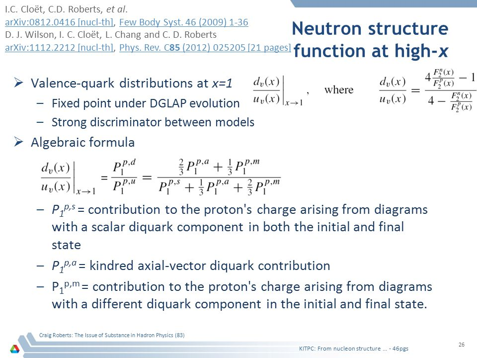 Neutron structure function at high-x  Valence-quark distributions at x=1 –Fixed point under DGLAP evolution –Strong discriminator between models  Algebraic formula –P 1 p,s = contribution to the proton s charge arising from diagrams with a scalar diquark component in both the initial and final state –P 1 p,a = kindred axial-vector diquark contribution –P 1 p,m = contribution to the proton s charge arising from diagrams with a different diquark component in the initial and final state.