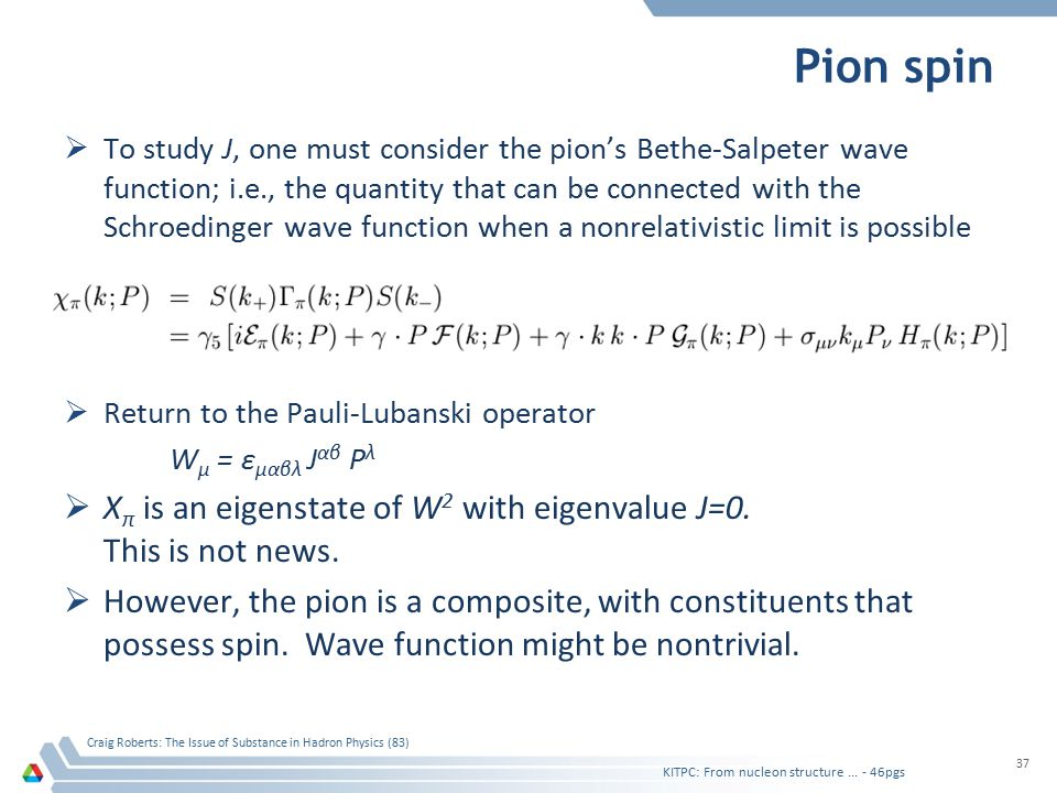 Pion spin  To study J, one must consider the pion's Bethe-Salpeter wave function; i.e., the quantity that can be connected with the Schroedinger wave function when a nonrelativistic limit is possible  Return to the Pauli-Lubanski operator W μ = ε μαβλ J αβ P λ  Χ π is an eigenstate of W 2 with eigenvalue J=0.