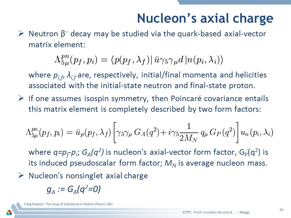 Nucleon's axial charge  Neutron β – decay may be studied via the quark-based axial-vector matrix element: where p i,f, λ i,f are, respectively, initial/final momenta and helicities associated with the initial-state neutron and final-state proton.