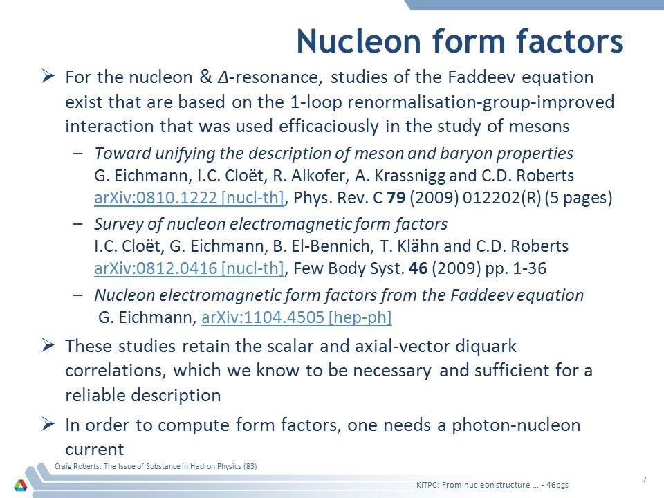 Nucleon form factors  For the nucleon & Δ-resonance, studies of the Faddeev equation exist that are based on the 1-loop renormalisation-group-improved interaction that was used efficaciously in the study of mesons –Toward unifying the description of meson and baryon properties G.