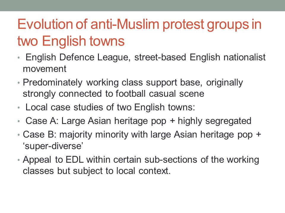 Evolution of anti-Muslim protest groups in two English towns English Defence League, street-based English nationalist movement Predominately working class support base, originally strongly connected to football casual scene Local case studies of two English towns: Case A: Large Asian heritage pop + highly segregated Case B: majority minority with large Asian heritage pop + 'super-diverse' Appeal to EDL within certain sub-sections of the working classes but subject to local context.