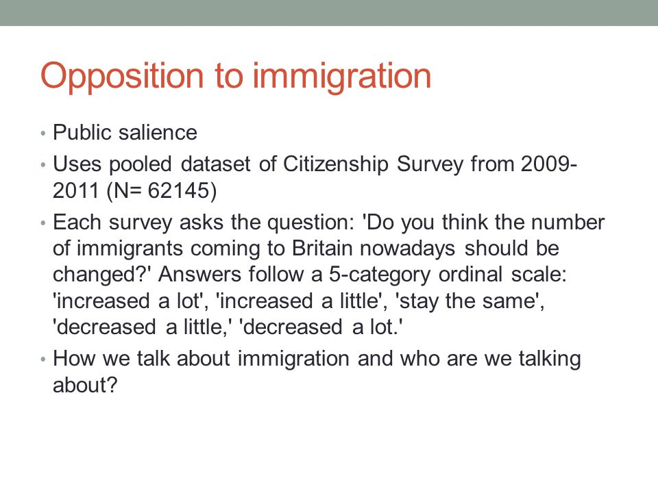 Opposition to immigration Public salience Uses pooled dataset of Citizenship Survey from 2009- 2011 (N= 62145) Each survey asks the question: Do you think the number of immigrants coming to Britain nowadays should be changed Answers follow a 5-category ordinal scale: increased a lot , increased a little , stay the same , decreased a little, decreased a lot. How we talk about immigration and who are we talking about